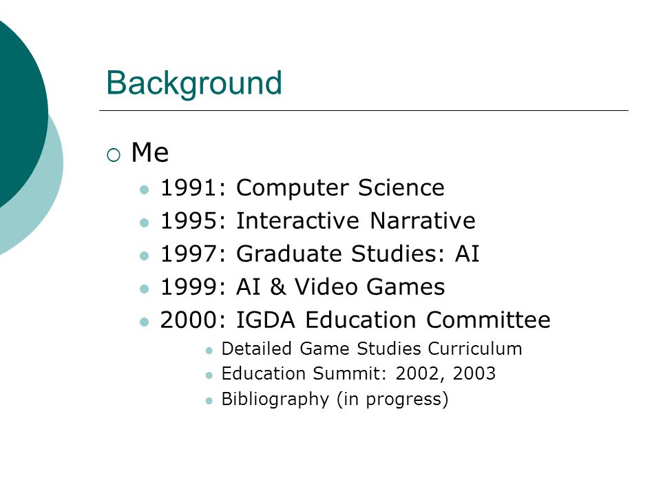  Me 1991: Computer Science 1995: Interactive Narrative 1997: Graduate Studies: AI 1999: AI & Video Games 2000: IGDA Education Committee Detailed Game Studies Curriculum Education Summit: 2002, 2003 Bibliography (in progress)
