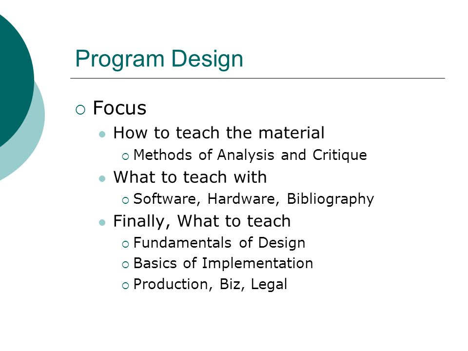 Program Design  Focus How to teach the material  Methods of Analysis and Critique What to teach with  Software, Hardware, Bibliography Finally, What to teach  Fundamentals of Design  Basics of Implementation  Production, Biz, Legal