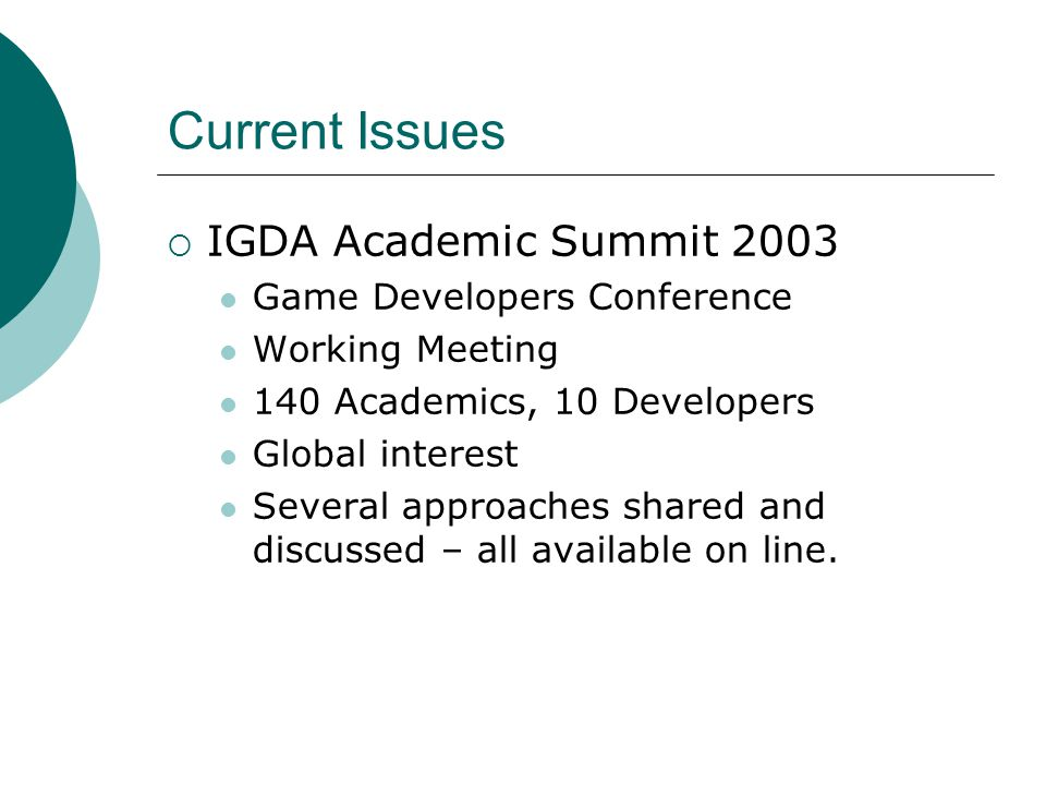  IGDA Academic Summit 2003 Game Developers Conference Working Meeting 140 Academics, 10 Developers Global interest Several approaches shared and discussed – all available on line.