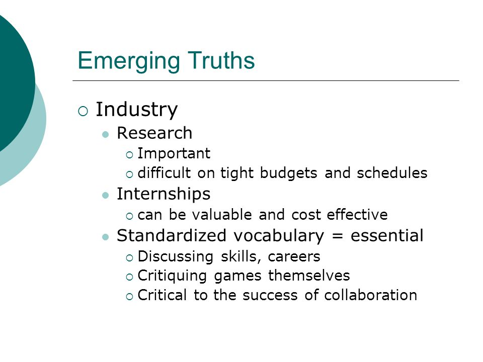 Emerging Truths  Industry Research  Important  difficult on tight budgets and schedules Internships  can be valuable and cost effective Standardized vocabulary = essential  Discussing skills, careers  Critiquing games themselves  Critical to the success of collaboration