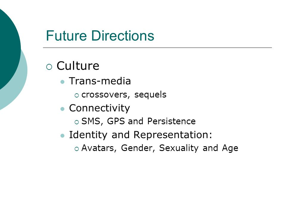 Future Directions  Culture Trans-media  crossovers, sequels Connectivity  SMS, GPS and Persistence Identity and Representation:  Avatars, Gender, Sexuality and Age