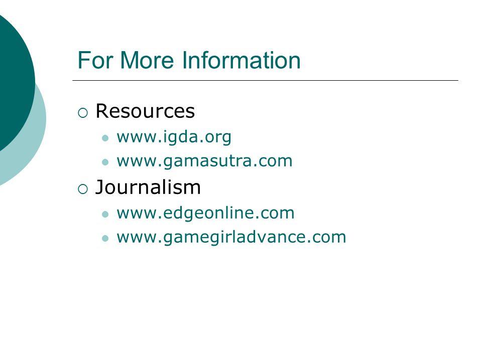 For More Information  Resources www.igda.org www.gamasutra.com  Journalism www.edgeonline.com www.gamegirladvance.com