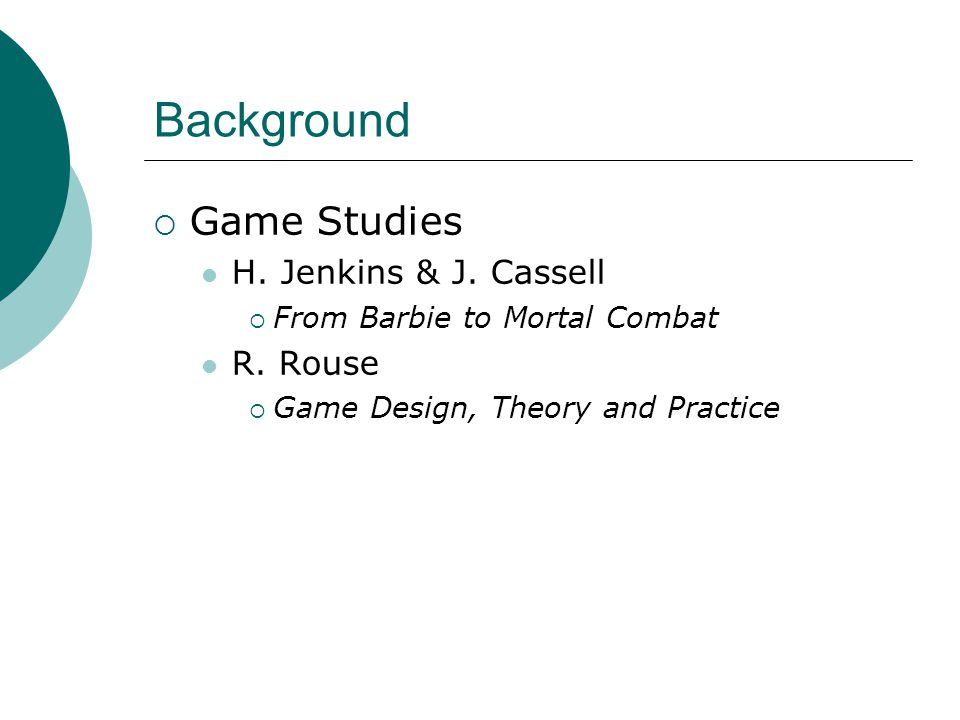 Background  Game Studies H. Jenkins & J. Cassell  From Barbie to Mortal Combat R.