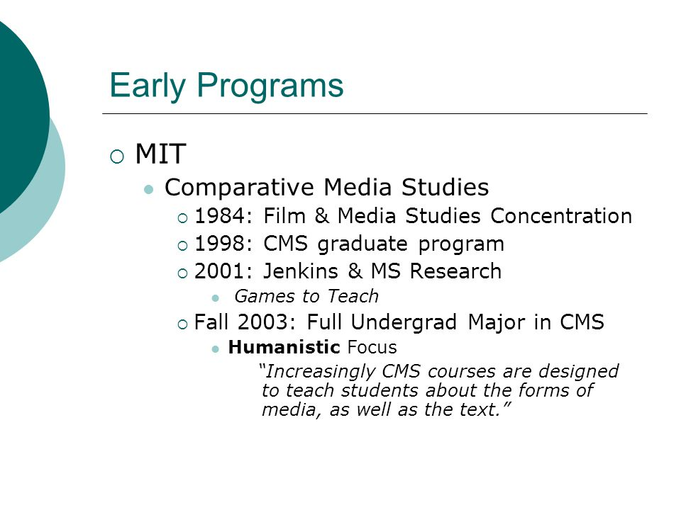  MIT Comparative Media Studies  1984: Film & Media Studies Concentration  1998: CMS graduate program  2001: Jenkins & MS Research Games to Teach  Fall 2003: Full Undergrad Major in CMS Humanistic Focus Increasingly CMS courses are designed to teach students about the forms of media, as well as the text.