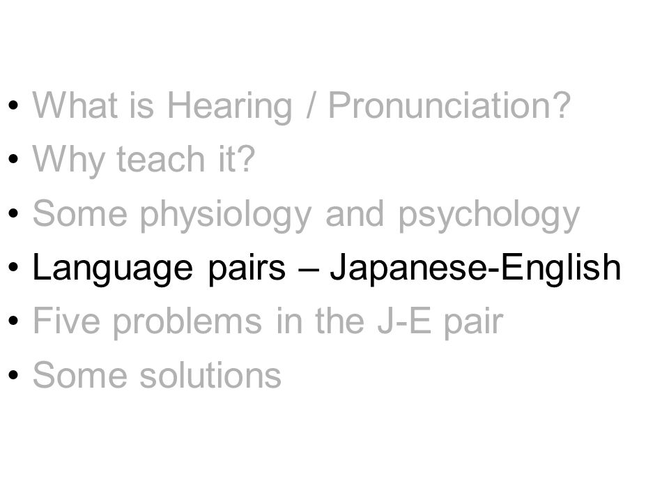 What is Hearing / Pronunciation? Why teach it? Some physiology and psychology Language pairs – Japanese-English Five problems in the J-E pair Some sol