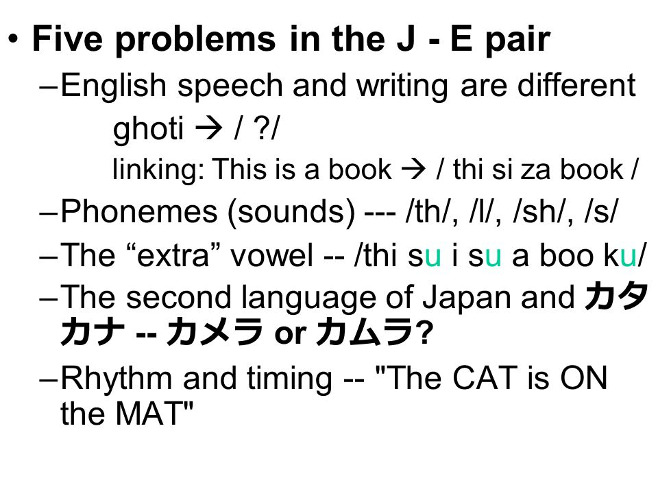 Five problems in the J - E pair –English speech and writing are different ghoti  / ?/ linking: This is a book  / thi si za book / –Phonemes (sounds) --- /th/, /l/, /sh/, /s/ –The extra vowel -- /thi su i su a boo ku/ –The second language of Japan and カタ カナ -- カメラ or カムラ .