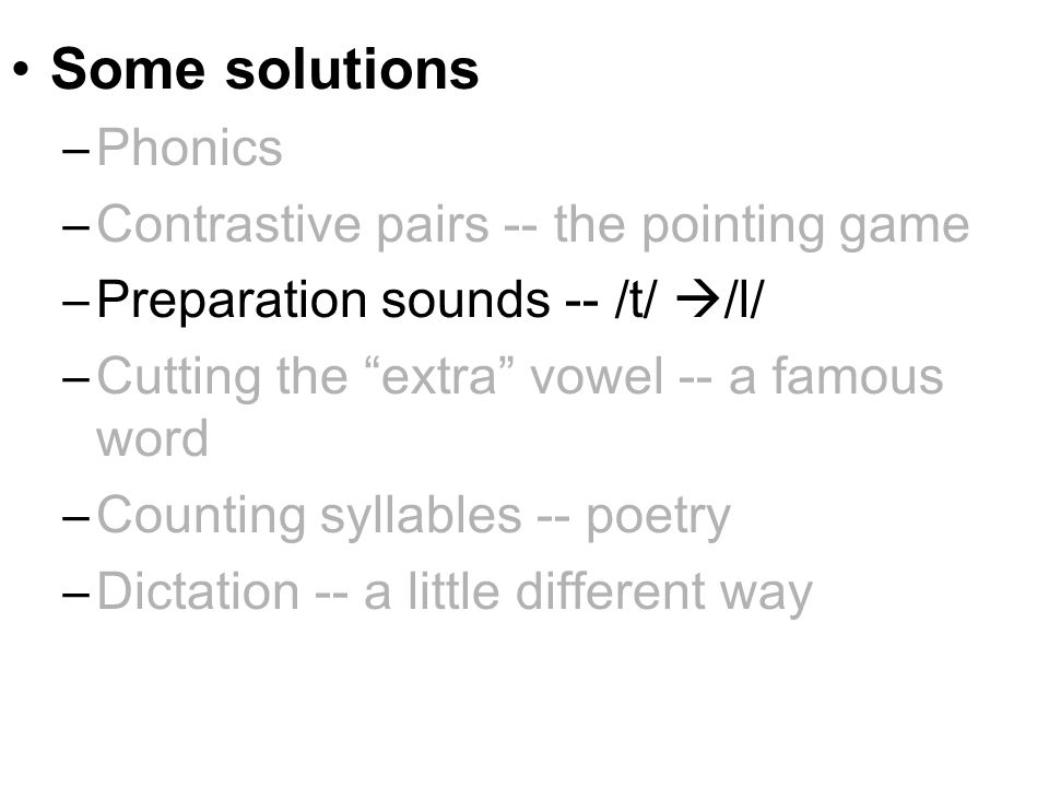 Some solutions –Phonics –Contrastive pairs -- the pointing game –Preparation sounds -- /t/  /l/ –Cutting the extra vowel -- a famous word –Counting syllables -- poetry –Dictation -- a little different way