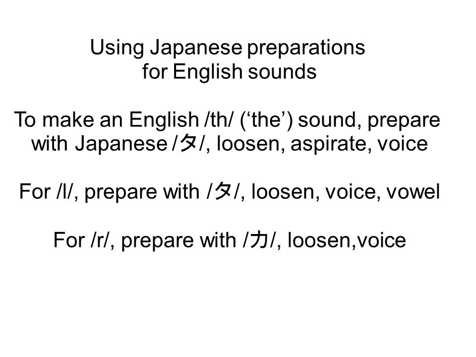Using Japanese preparations for English sounds To make an English /th/ ('the') sound, prepare with Japanese / タ /, loosen, aspirate, voice For /l/, pr