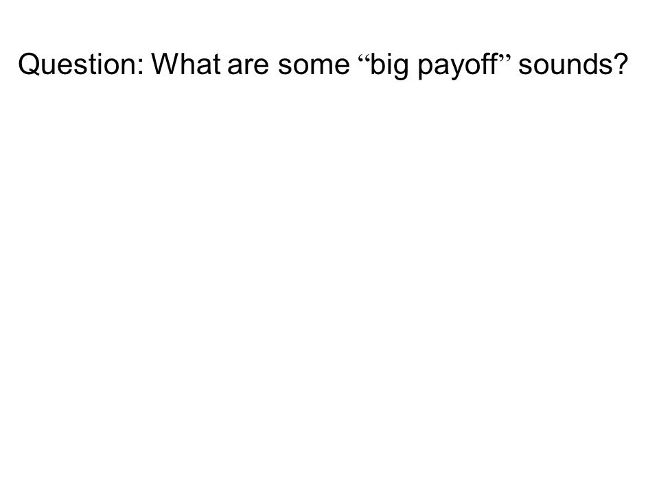 "Question: What are some "" big payoff "" sounds?"