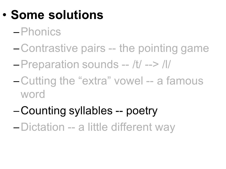 Some solutions –Phonics –Contrastive pairs -- the pointing game –Preparation sounds -- /t/ --> /l/ –Cutting the extra vowel -- a famous word –Counting syllables -- poetry –Dictation -- a little different way