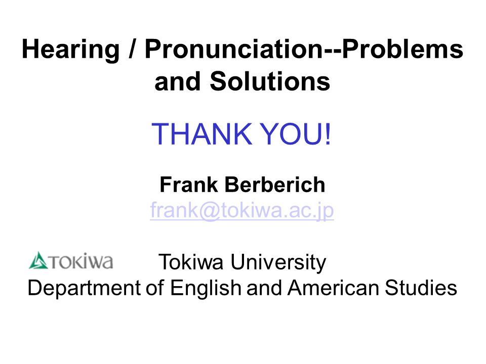 Hearing / Pronunciation--Problems and Solutions THANK YOU.