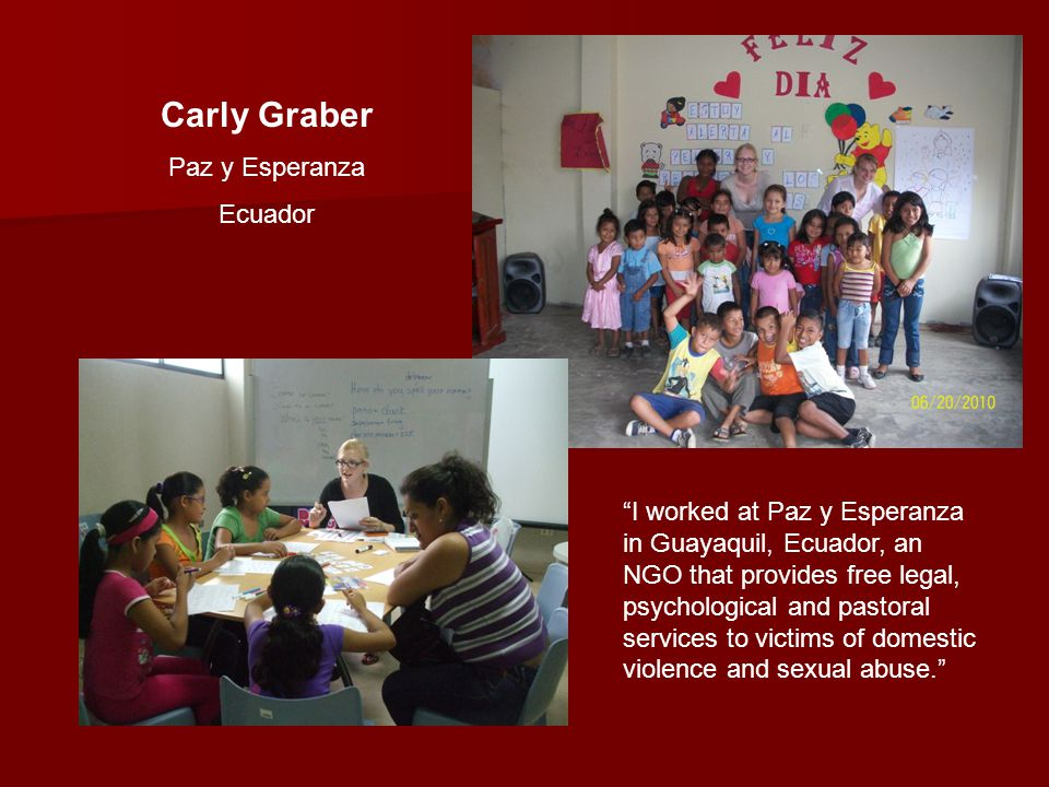Carly Graber Paz y Esperanza Ecuador I worked at Paz y Esperanza in Guayaquil, Ecuador, an NGO that provides free legal, psychological and pastoral services to victims of domestic violence and sexual abuse.