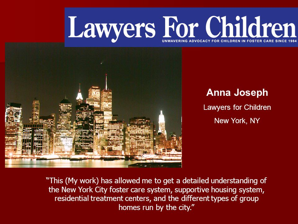 Anna Joseph Lawyers for Children New York, NY This (My work) has allowed me to get a detailed understanding of the New York City foster care system, supportive housing system, residential treatment centers, and the different types of group homes run by the city.