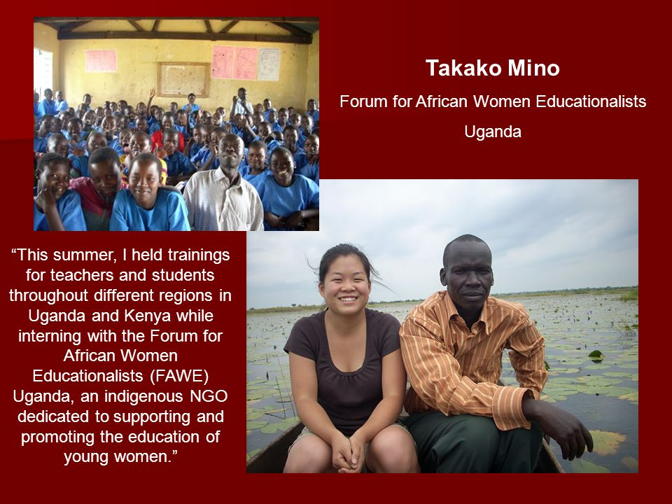 Takako Mino Forum for African Women Educationalists Uganda This summer, I held trainings for teachers and students throughout different regions in Uganda and Kenya while interning with the Forum for African Women Educationalists (FAWE) Uganda, an indigenous NGO dedicated to supporting and promoting the education of young women.