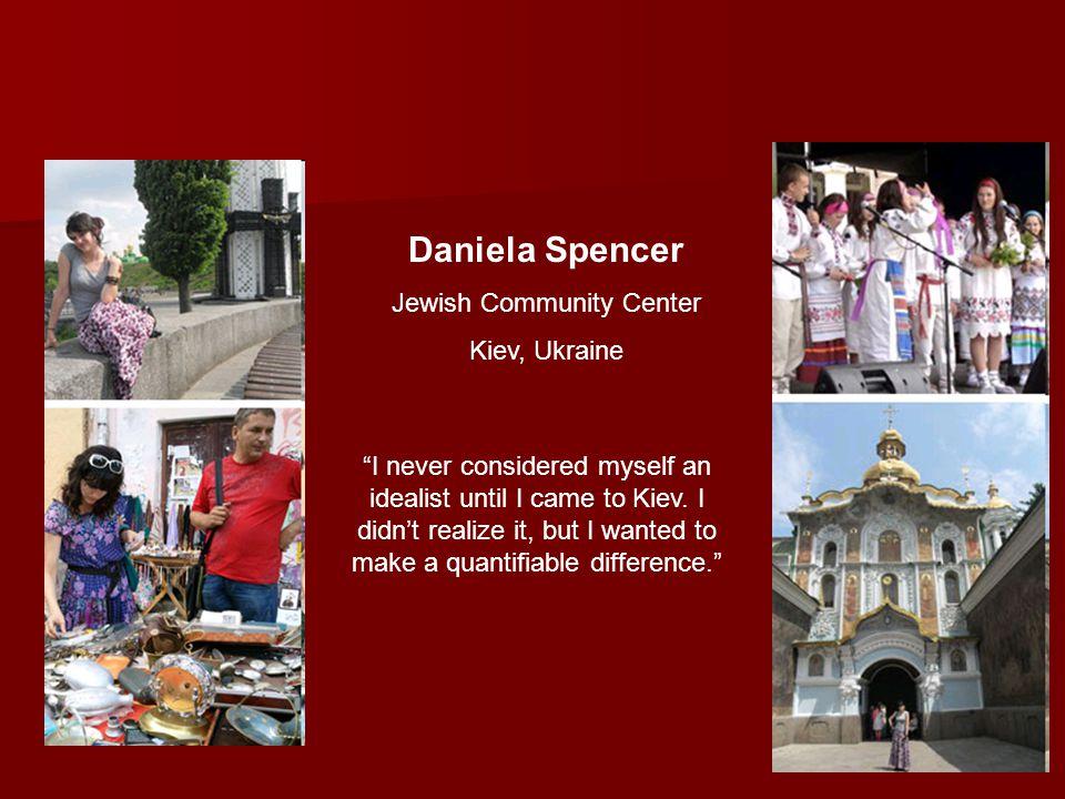 Daniela Spencer Jewish Community Center Kiev, Ukraine I never considered myself an idealist until I came to Kiev.
