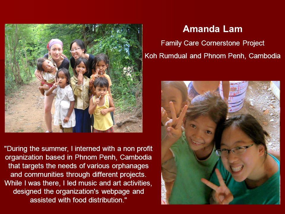 Amanda Lam Family Care Cornerstone Project Koh Rumdual and Phnom Penh, Cambodia During the summer, I interned with a non profit organization based in Phnom Penh, Cambodia that targets the needs of various orphanages and communities through different projects.