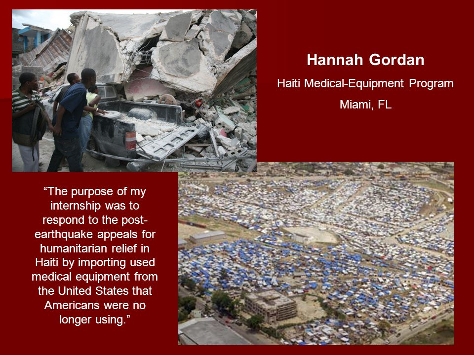 Hannah Gordan Haiti Medical-Equipment Program Miami, FL The purpose of my internship was to respond to the post- earthquake appeals for humanitarian relief in Haiti by importing used medical equipment from the United States that Americans were no longer using.