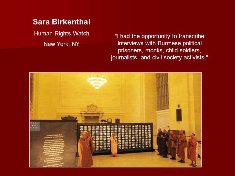 Sara Birkenthal Human Rights Watch New York, NY I had the opportunity to transcribe interviews with Burmese political prisoners, monks, child soldiers, journalists, and civil society activists.