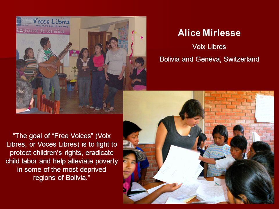 Alice Mirlesse Voix Libres Bolivia and Geneva, Switzerland The goal of Free Voices (Voix Libres, or Voces Libres) is to fight to protect children's rights, eradicate child labor and help alleviate poverty in some of the most deprived regions of Bolivia.