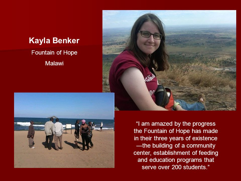 Kayla Benker Fountain of Hope Malawi I am amazed by the progress the Fountain of Hope has made in their three years of existence —the building of a community center, establishment of feeding and education programs that serve over 200 students.