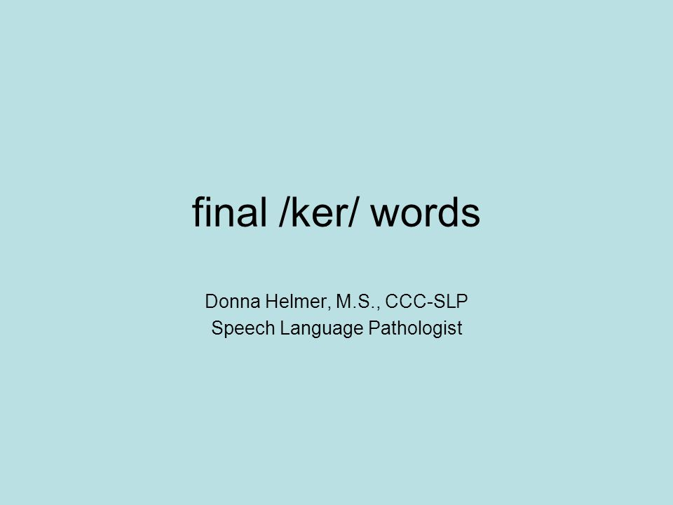 final /ker/ words Donna Helmer, M.S., CCC-SLP Speech Language Pathologist