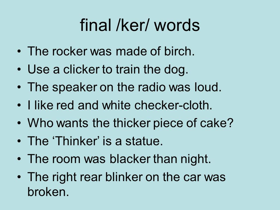 final /ker/ words The rocker was made of birch. Use a clicker to train the dog.