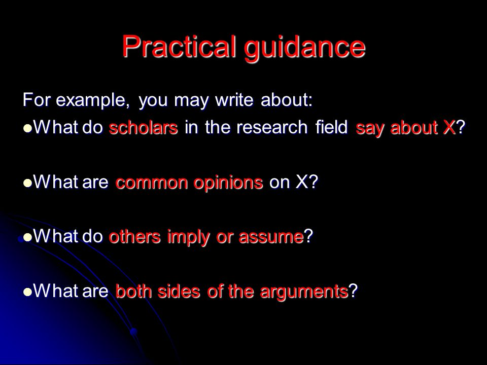 Practical guidance For example, you may write about: What do scholars in the research field say about X? What do scholars in the research field say ab