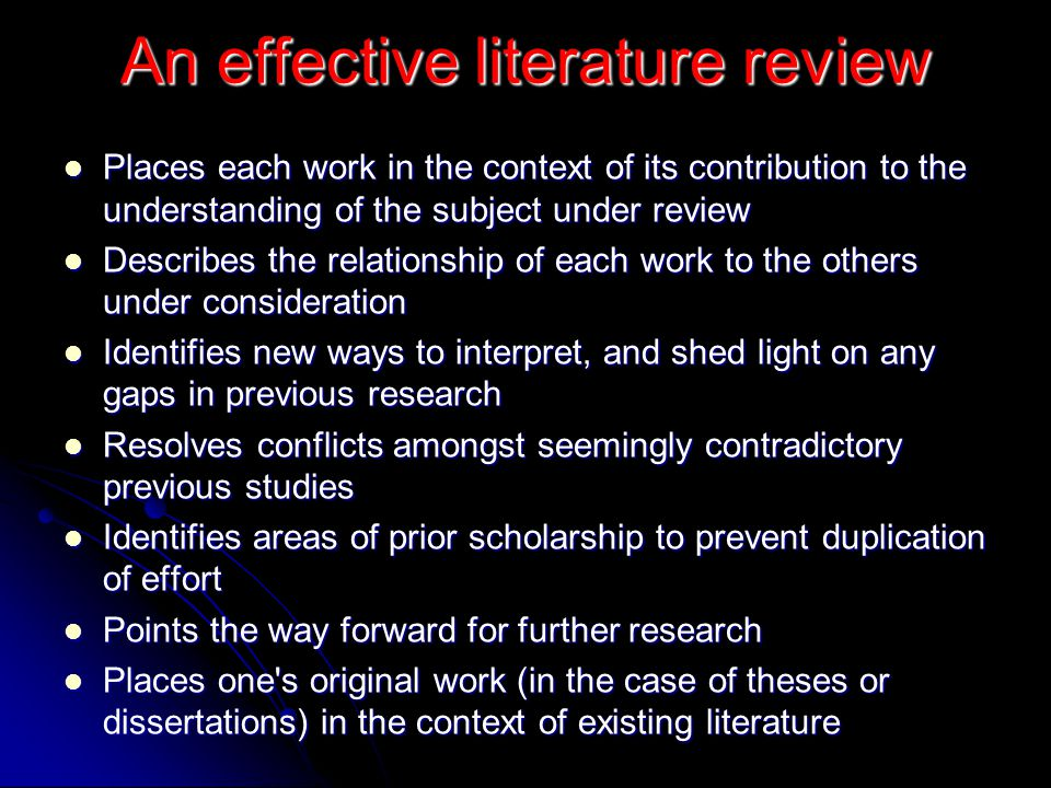 An effective literature review Places each work in the context of its contribution to the understanding of the subject under review Places each work i