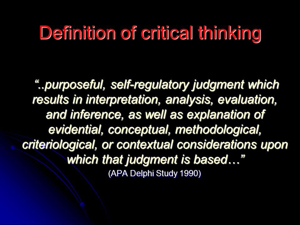 """Definition of critical thinking """"..purposeful, self-regulatory judgment which results in interpretation, analysis, evaluation, and inference, as well"""