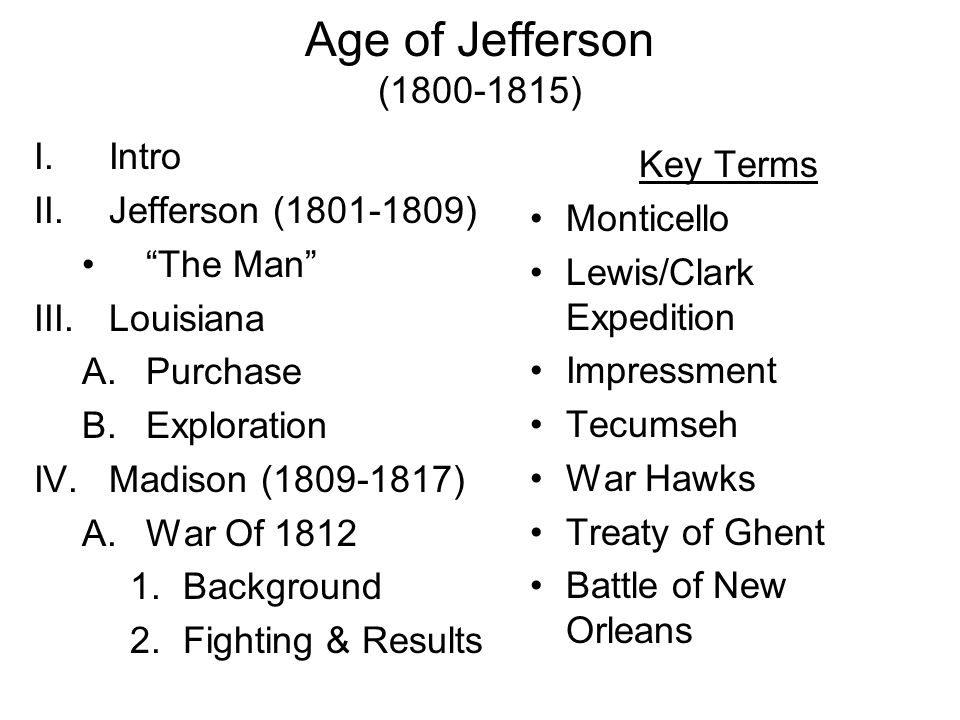 Age of Jefferson (1800-1815) I.Intro II.Jefferson (1801-1809) The Man III.Louisiana A.Purchase B.Exploration IV.Madison (1809-1817) A.War Of 1812 1.Background 2.Fighting & Results Key Terms Monticello Lewis/Clark Expedition Impressment Tecumseh War Hawks Treaty of Ghent Battle of New Orleans