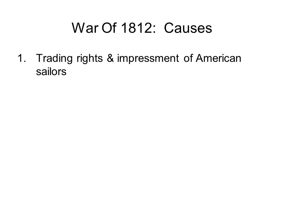 War Of 1812: Causes 1.Trading rights & impressment of American sailors