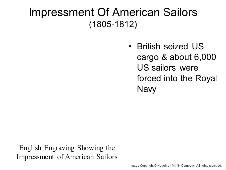 Impressment Of American Sailors (1805-1812) British seized US cargo & about 6,000 US sailors were forced into the Royal Navy Image Copyright © Houghton Mifflin Company.