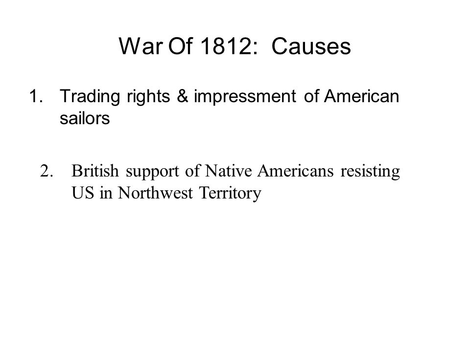 War Of 1812: Causes 1.Trading rights & impressment of American sailors 2.British support of Native Americans resisting US in Northwest Territory