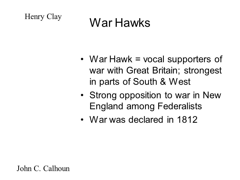 War Hawks War Hawk = vocal supporters of war with Great Britain; strongest in parts of South & West Strong opposition to war in New England among Federalists War was declared in 1812 Henry Clay John C.