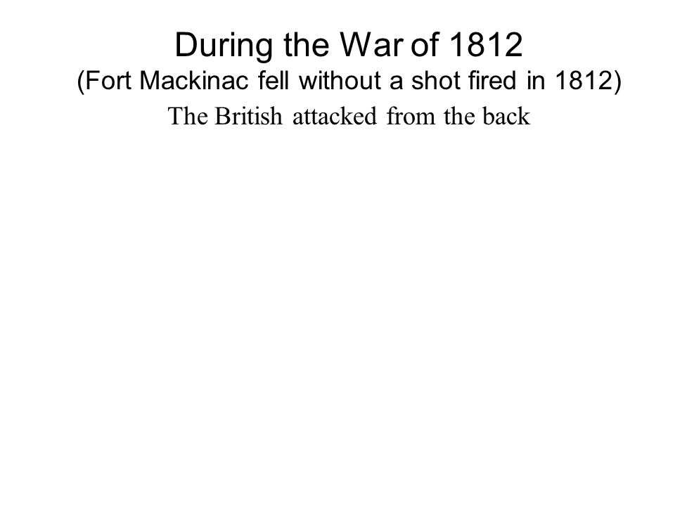 During the War of 1812 (Fort Mackinac fell without a shot fired in 1812) The British attacked from the back