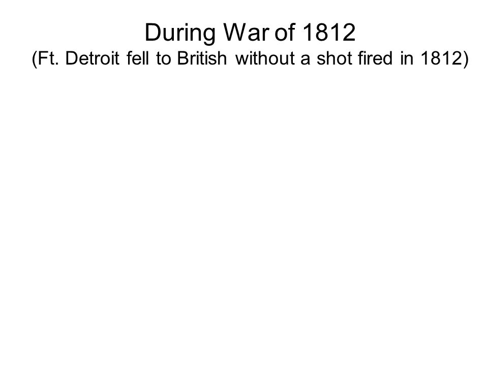 During War of 1812 (Ft. Detroit fell to British without a shot fired in 1812)
