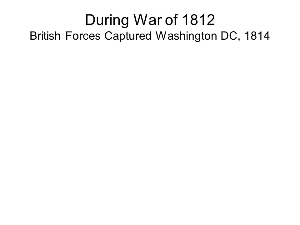 War of 1812 US invaded Canada & occupied York (Toronto) in 1813 US troops burned Parliament buildings British forces returned the favor…