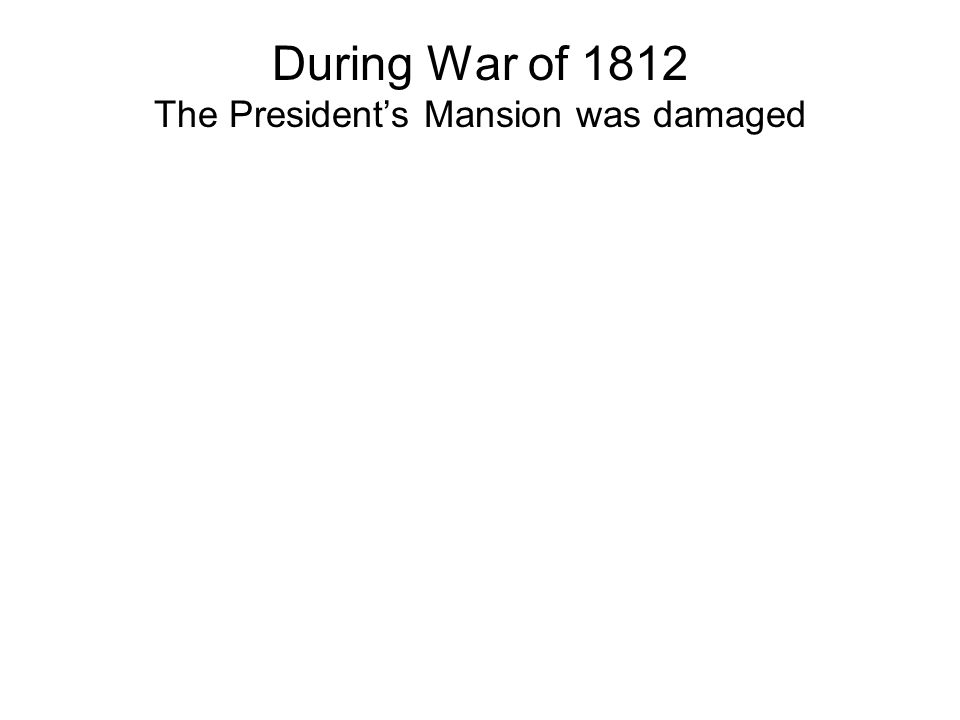 During War of 1812 The President's Mansion was damaged