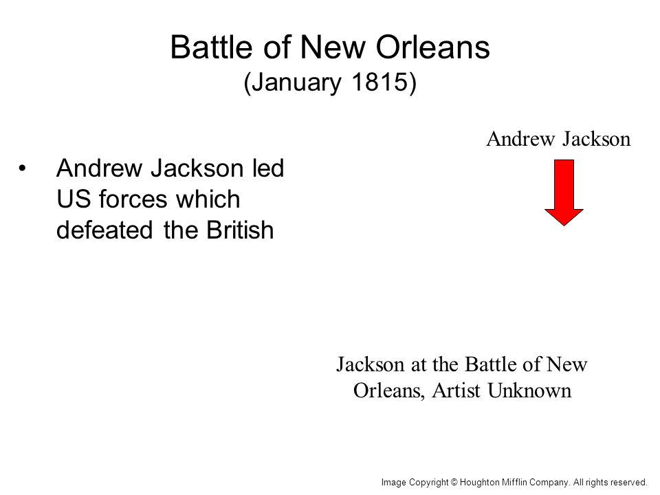 Battle of New Orleans (January 1815) Andrew Jackson led US forces which defeated the British Jackson at the Battle of New Orleans, Artist Unknown Image Copyright © Houghton Mifflin Company.