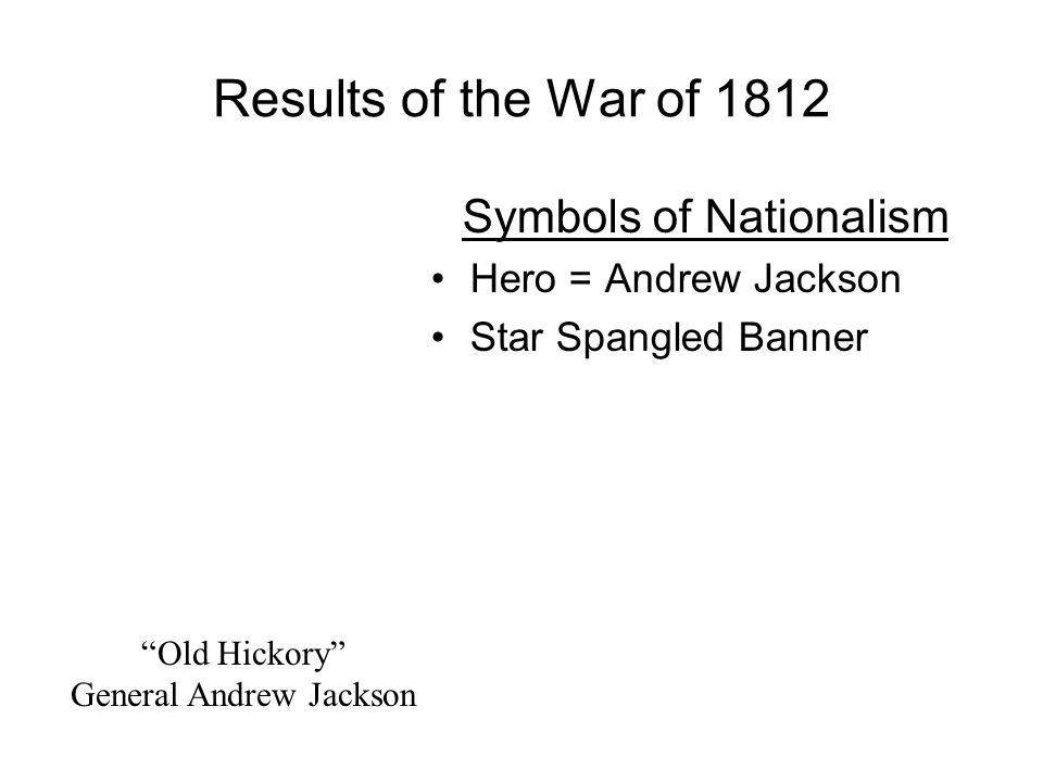 Results of the War of 1812 Symbols of Nationalism Hero = Andrew Jackson Star Spangled Banner Old Hickory General Andrew Jackson