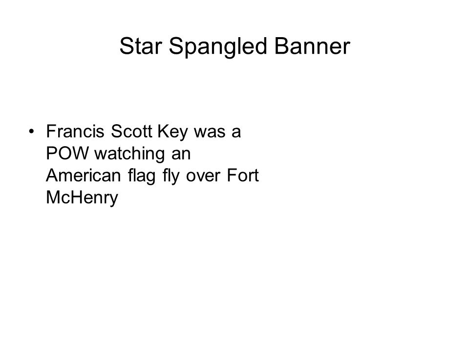 Star Spangled Banner Francis Scott Key was a POW watching an American flag fly over Fort McHenry