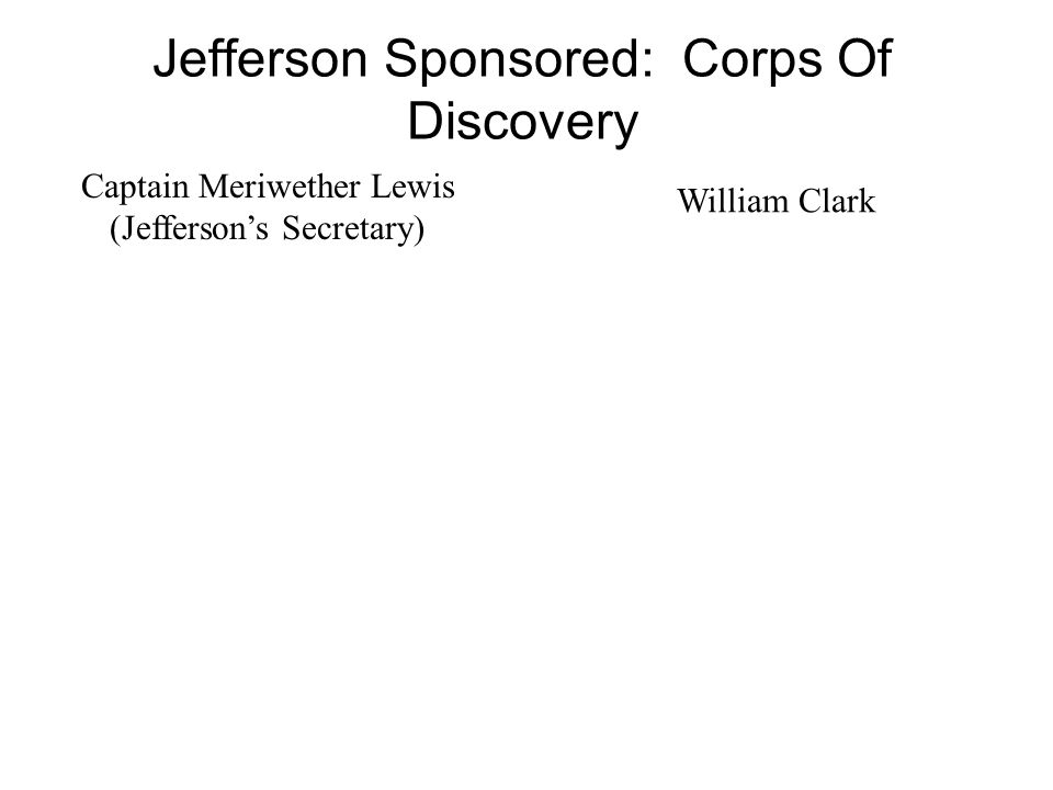 Captain Meriwether Lewis (Jefferson's Secretary) Jefferson Sponsored: Corps Of Discovery William Clark