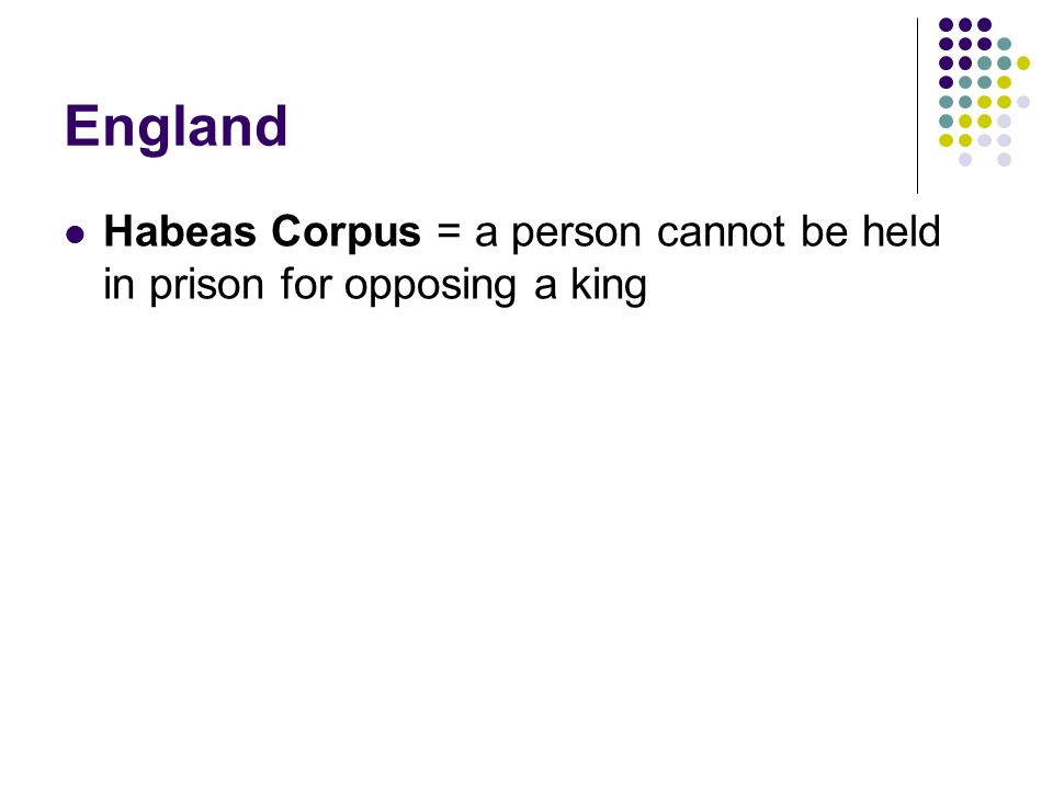 England Habeas Corpus = a person cannot be held in prison for opposing a king