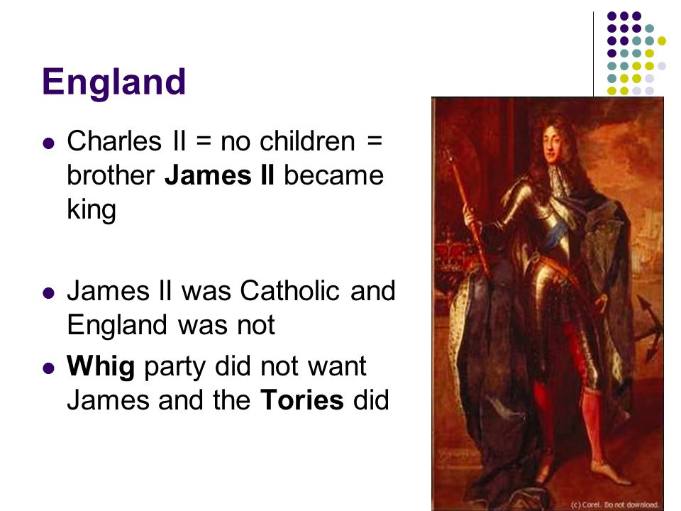England Charles II = no children = brother James II became king James II was Catholic and England was not Whig party did not want James and the Tories