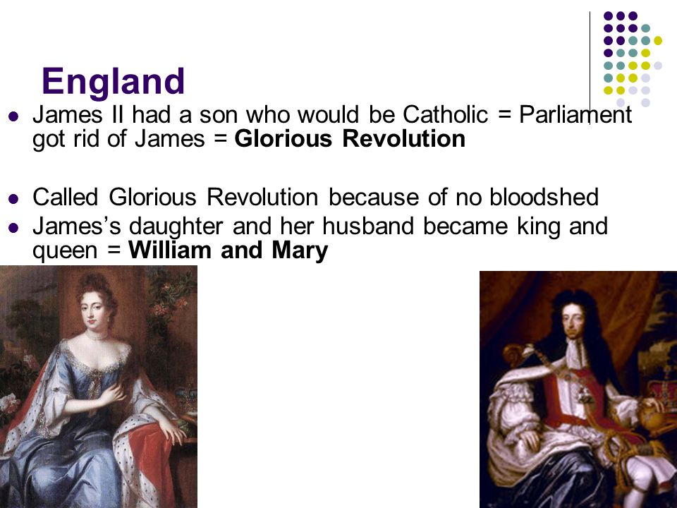 England James II had a son who would be Catholic = Parliament got rid of James = Glorious Revolution Called Glorious Revolution because of no bloodshe