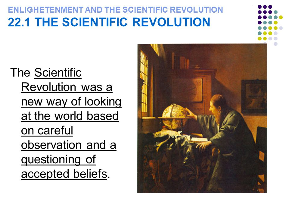 ENLIGHETENMENT AND THE SCIENTIFIC REVOLUTION 22.1 THE SCIENTIFIC REVOLUTION The Scientific Revolution was a new way of looking at the world based on c