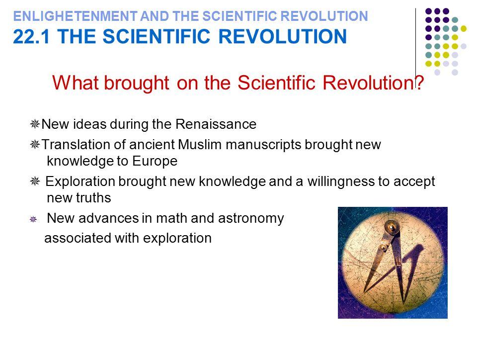 ENLIGHETENMENT AND THE SCIENTIFIC REVOLUTION 22.1 THE SCIENTIFIC REVOLUTION What brought on the Scientific Revolution.