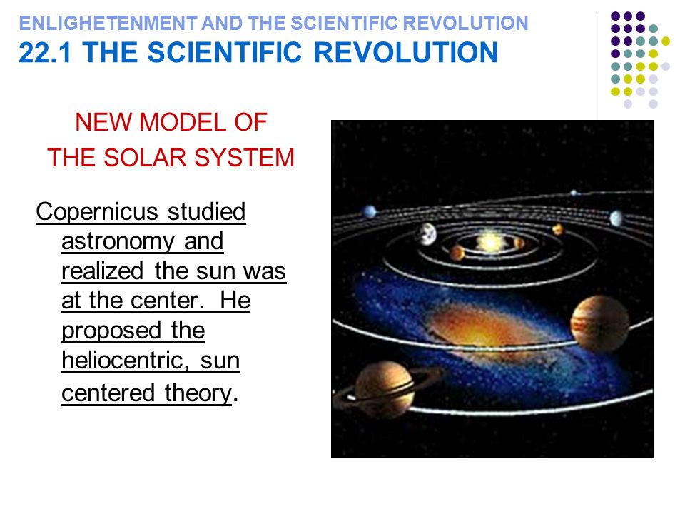 ENLIGHETENMENT AND THE SCIENTIFIC REVOLUTION 22.1 THE SCIENTIFIC REVOLUTION NEW MODEL OF THE SOLAR SYSTEM Copernicus studied astronomy and realized th
