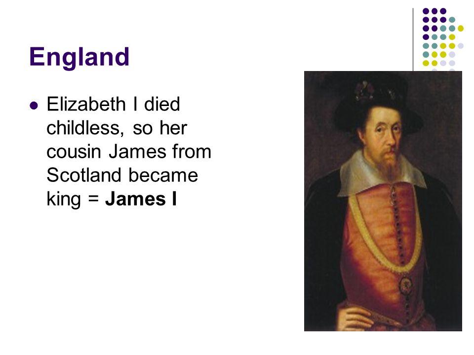 England Elizabeth I died childless, so her cousin James from Scotland became king = James I