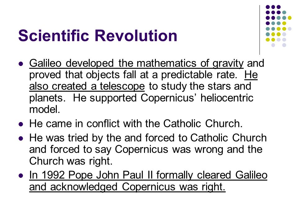 Scientific Revolution Galileo developed the mathematics of gravity and proved that objects fall at a predictable rate. He also created a telescope to